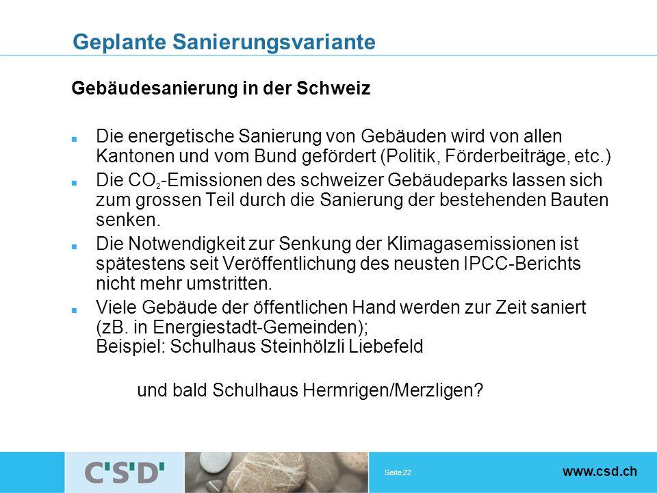 Seite 22 www.csd.ch Geplante Sanierungsvariante Gebäudesanierung in der Schweiz Die energetische Sanierung von Gebäuden wird von allen Kantonen und vom Bund gefördert (Politik, Förderbeiträge, etc.) Die CO 2 -Emissionen des schweizer Gebäudeparks lassen sich zum grossen Teil durch die Sanierung der bestehenden Bauten senken.