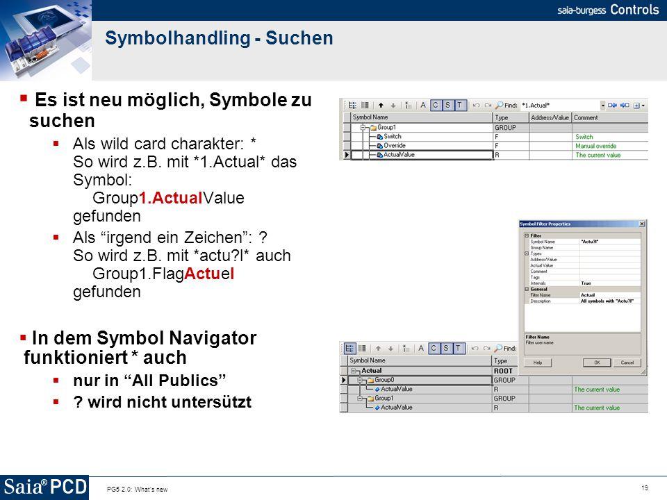 19 PG5 2.0: What's new Symbolhandling - Suchen Es ist neu möglich, Symbole zu suchen Als wild card charakter: * So wird z.B. mit *1.Actual* das Symbol