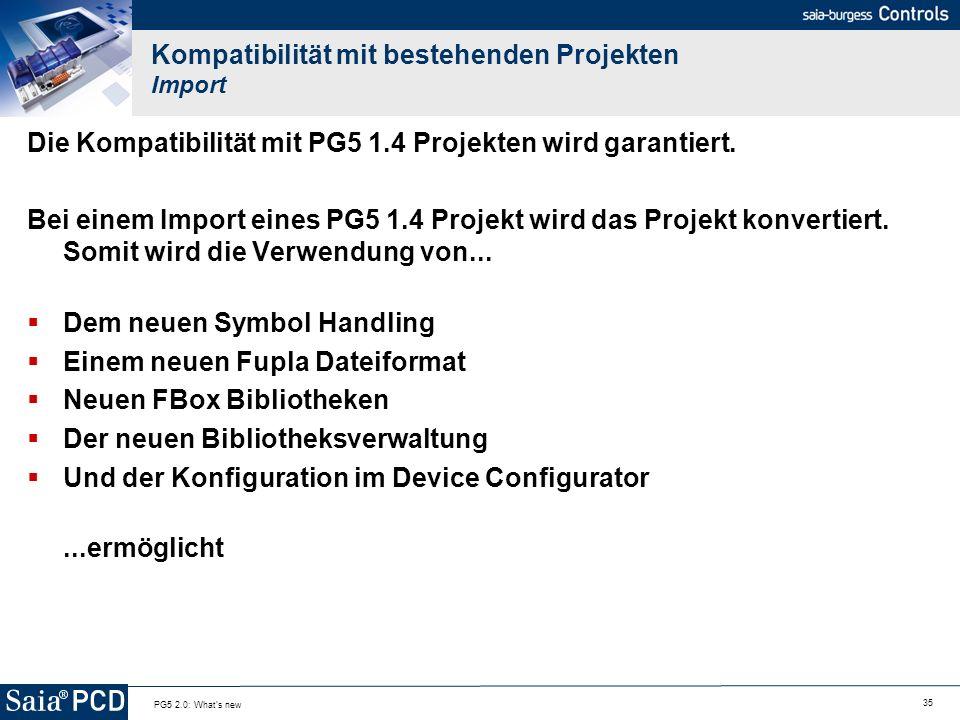 35 PG5 2.0: What's new Kompatibilität mit bestehenden Projekten Import Die Kompatibilität mit PG5 1.4 Projekten wird garantiert. Bei einem Import eine