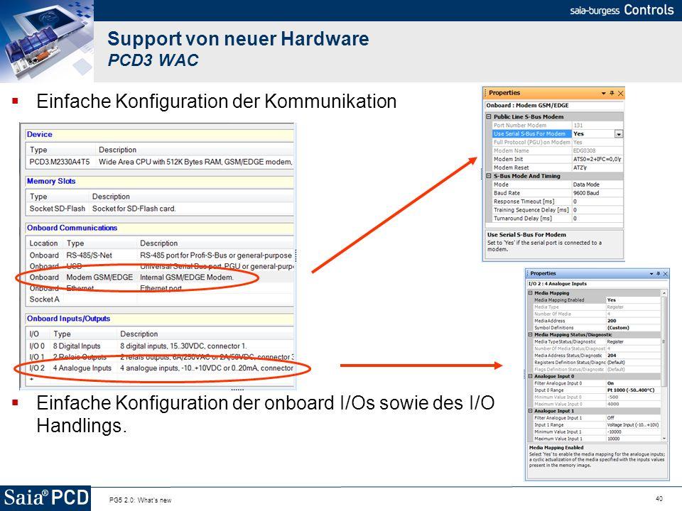 40 PG5 2.0: What's new Support von neuer Hardware PCD3 WAC Einfache Konfiguration der Kommunikation Einfache Konfiguration der onboard I/Os sowie des