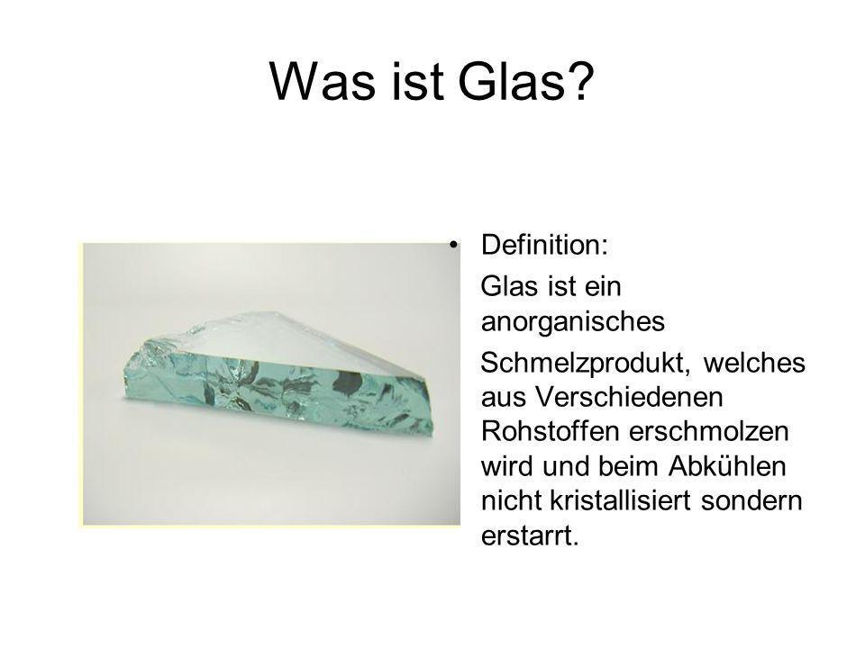 Was ist Glas? Definition: Glas ist ein anorganisches Schmelzprodukt, welches aus Verschiedenen Rohstoffen erschmolzen wird und beim Abkühlen nicht kri