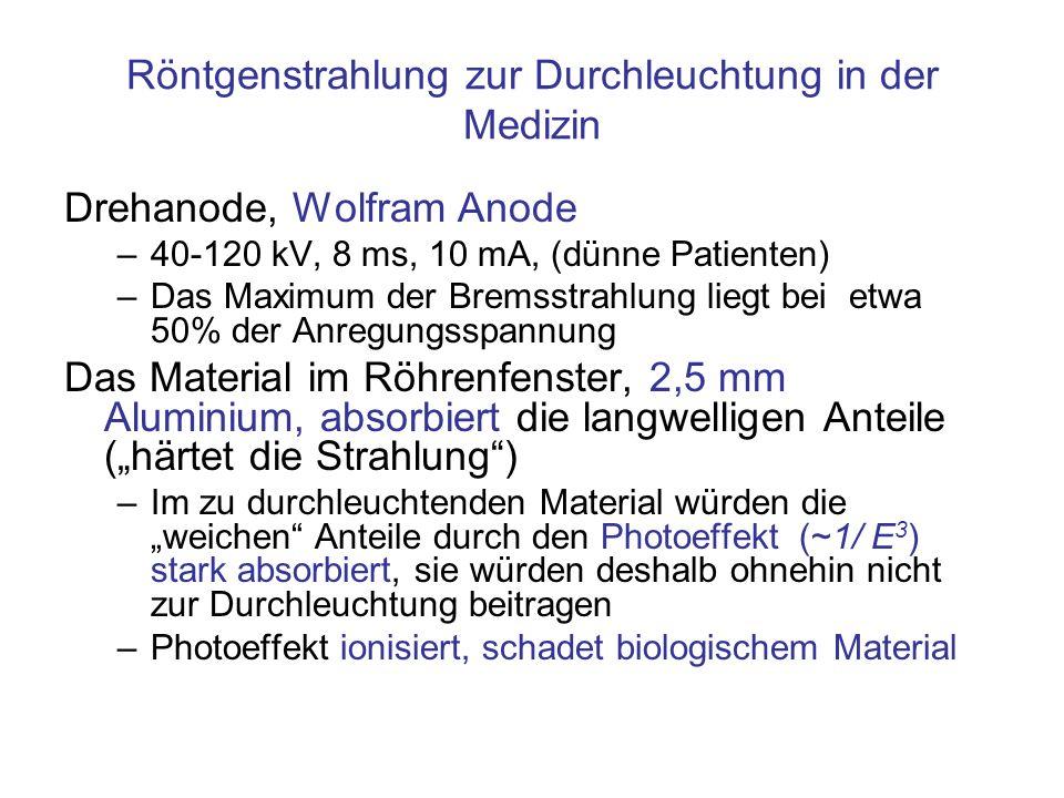 Röntgenstrahlung zur Durchleuchtung in der Medizin Drehanode, Wolfram Anode –40-120 kV, 8 ms, 10 mA, (dünne Patienten) –Das Maximum der Bremsstrahlung