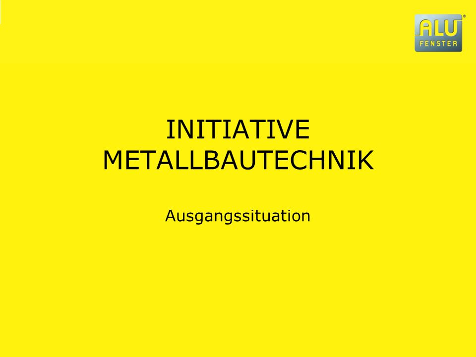 INITIATIVE METALLBAUTECHNIK Ausgangssituation