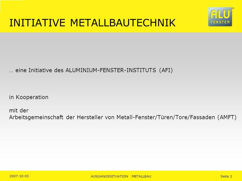 2007-10-03 AUSGANGSSITUATION METALLBAU Seite 2 INITIATIVE METALLBAUTECHNIK … eine Initiative des ALUMINIUM-FENSTER-INSTITUTS (AFI) in Kooperation mit der Arbeitsgemeinschaft der Hersteller von Metall-Fenster/Türen/Tore/Fassaden (AMFT)