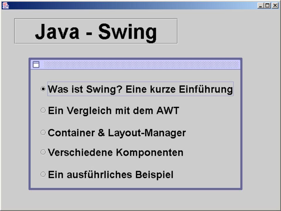 Swing-Container dienen als Behältnis für Komponenten Anordnung der Komponenten in einem rechteckigen Bereich Beispiele für Container: JFrame JWindow JPanel JDialog normale Fenster mit Rahmen & Titel Fenster ohne Rahmen & Titel (z.B.