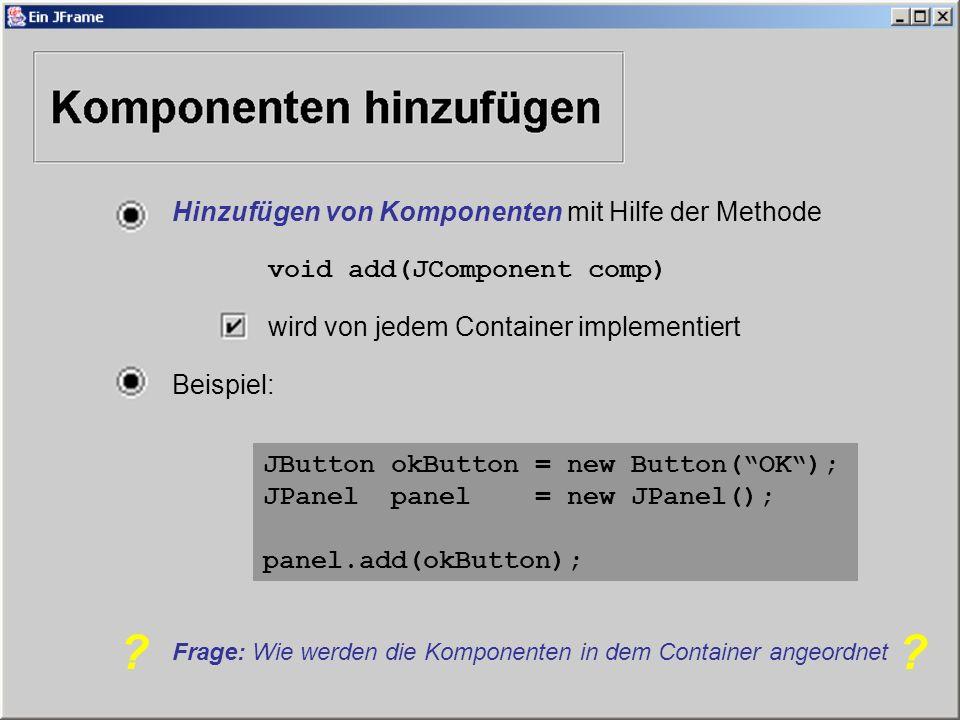 Hinzufügen von Komponenten mit Hilfe der Methode void add(JComponent comp) wird von jedem Container implementiert Beispiel: JButton okButton = new Button(OK); JPanel panel = new JPanel(); panel.add(okButton); Frage: Wie werden die Komponenten in dem Container angeordnet ??