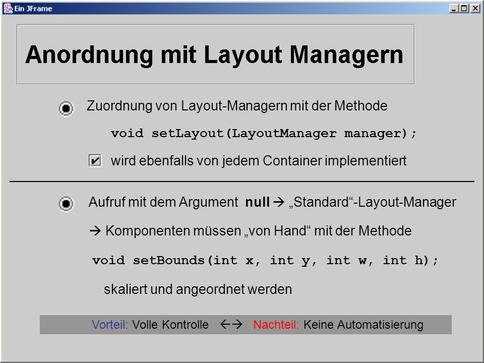 Zuordnung von Layout-Managern mit der Methode void setLayout(LayoutManager manager); wird ebenfalls von jedem Container implementiert Aufruf mit dem Argument null Standard-Layout-Manager Komponenten müssen von Hand mit der Methode void setBounds(int x, int y, int w, int h); skaliert und angeordnet werden Vorteil: Volle Kontrolle Nachteil: Keine Automatisierung