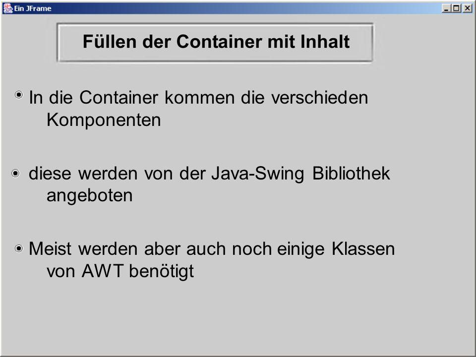 In die Container kommen die verschieden Komponenten diese werden von der Java-Swing Bibliothek angeboten Meist werden aber auch noch einige Klassen von AWT benötigt