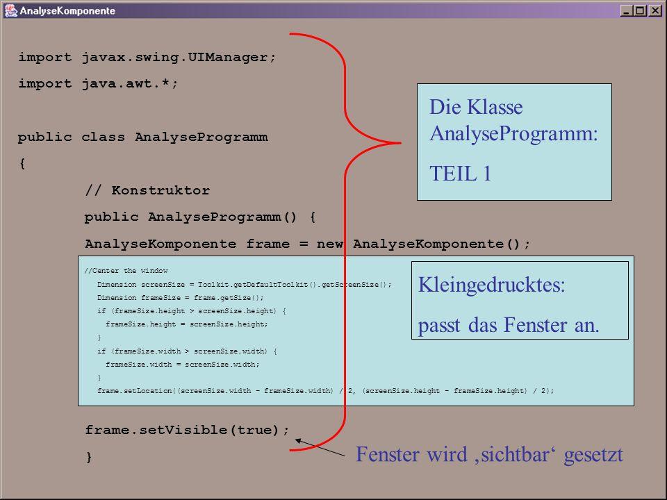 import javax.swing.UIManager; import java.awt.*; public class AnalyseProgramm { // Konstruktor public AnalyseProgramm() { AnalyseKomponente frame = new AnalyseKomponente(); frame.setVisible(true); } //Center the window Dimension screenSize = Toolkit.getDefaultToolkit().getScreenSize(); Dimension frameSize = frame.getSize(); if (frameSize.height > screenSize.height) { frameSize.height = screenSize.height; } if (frameSize.width > screenSize.width) { frameSize.width = screenSize.width; } frame.setLocation((screenSize.width - frameSize.width) / 2, (screenSize.height - frameSize.height) / 2); Kleingedrucktes: passt das Fenster an.