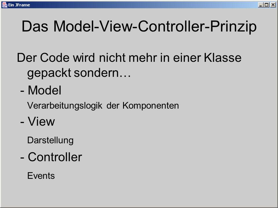 Das Model-View-Controller-Prinzip Der Code wird nicht mehr in einer Klasse gepackt sondern… - Model Verarbeitungslogik der Komponenten - View Darstellung - Controller Events