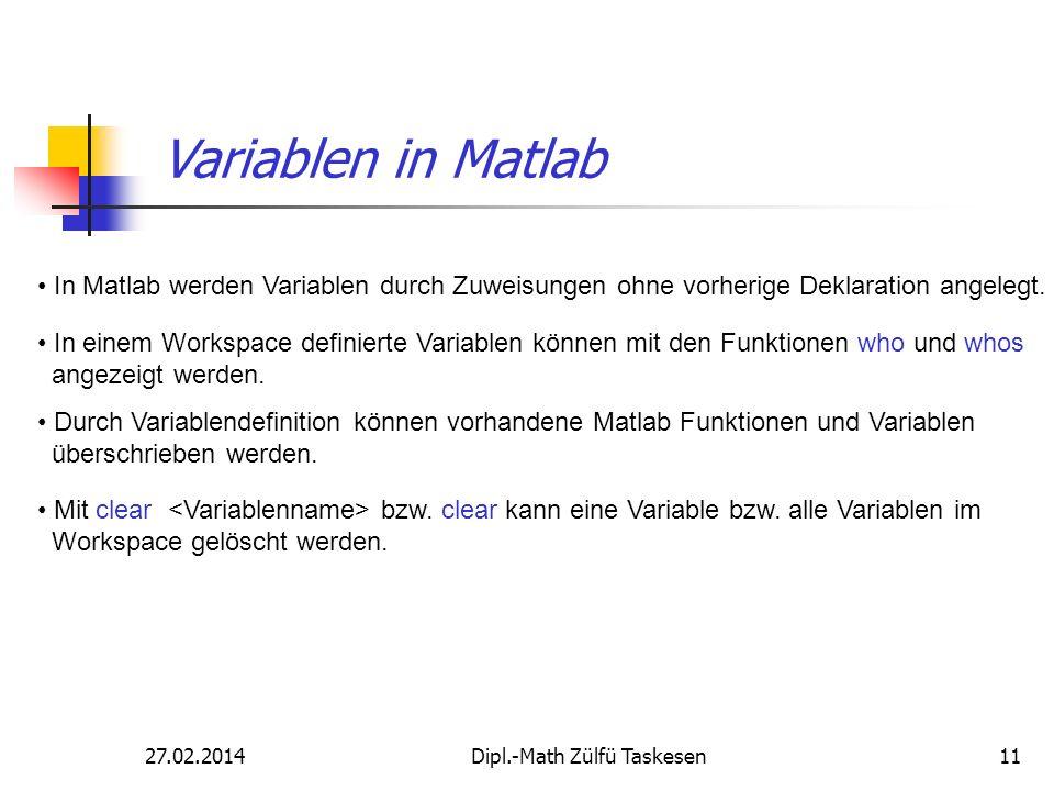 27.02.2014Dipl.-Math Zülfü Taskesen11 Variablen in Matlab In Matlab werden Variablen durch Zuweisungen ohne vorherige Deklaration angelegt. In einem W