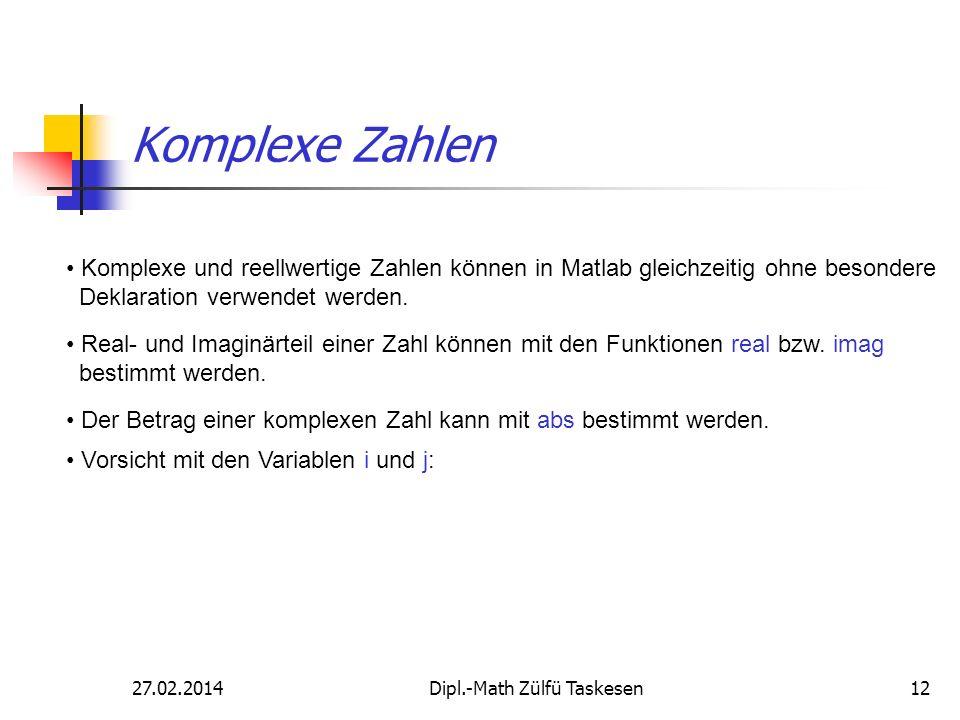 27.02.2014Dipl.-Math Zülfü Taskesen12 Komplexe Zahlen Komplexe und reellwertige Zahlen können in Matlab gleichzeitig ohne besondere Deklaration verwen