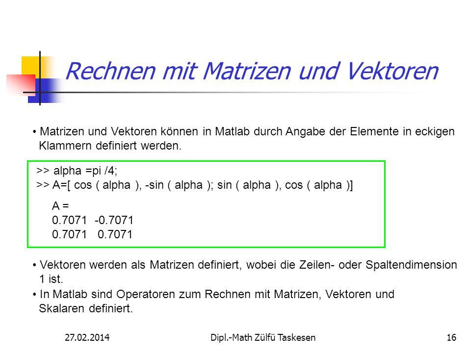 27.02.2014Dipl.-Math Zülfü Taskesen16 Rechnen mit Matrizen und Vektoren Matrizen und Vektoren können in Matlab durch Angabe der Elemente in eckigen Kl