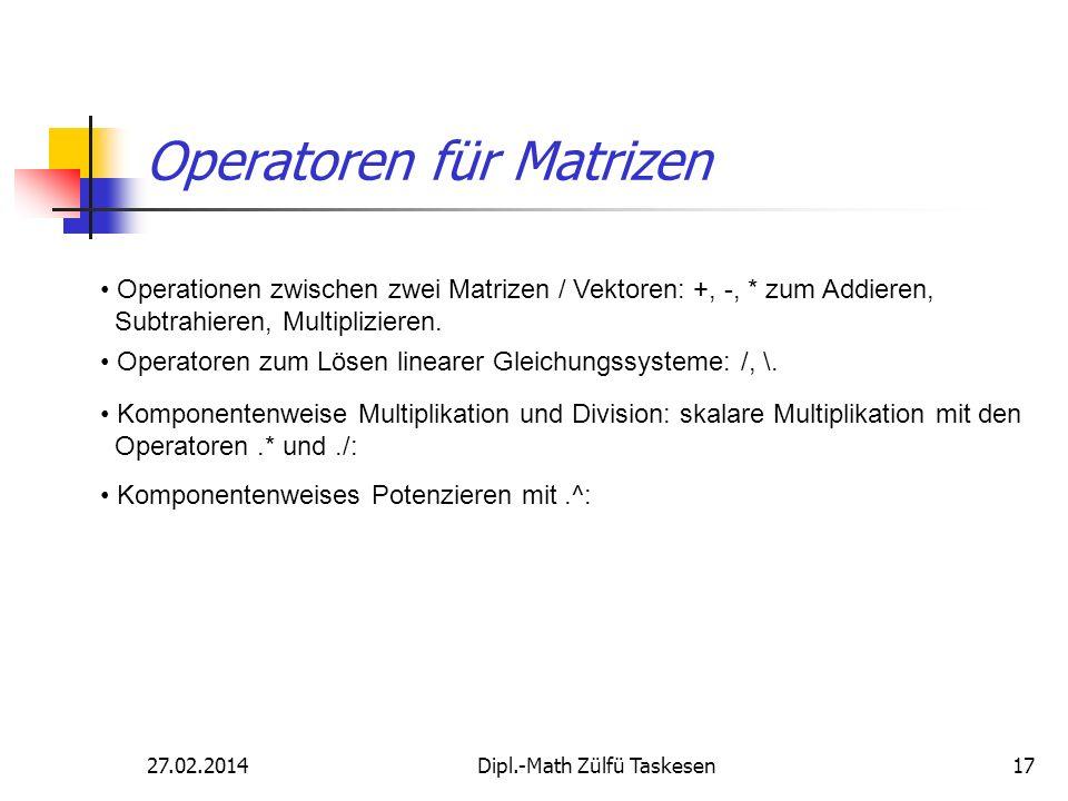 27.02.2014Dipl.-Math Zülfü Taskesen17 Operatoren für Matrizen Operationen zwischen zwei Matrizen / Vektoren: +, -, * zum Addieren, Subtrahieren, Multi