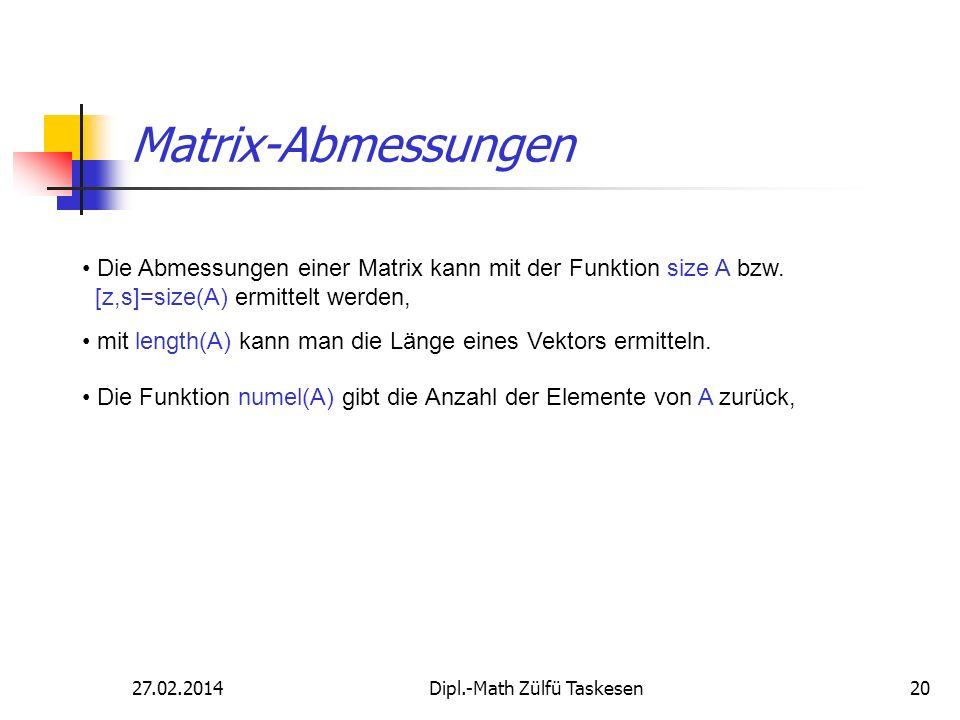 27.02.2014Dipl.-Math Zülfü Taskesen20 Matrix-Abmessungen Die Abmessungen einer Matrix kann mit der Funktion size A bzw. [z,s]=size(A) ermittelt werden