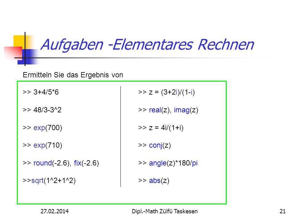 27.02.2014Dipl.-Math Zülfü Taskesen21 Aufgaben -Elementares Rechnen >> 3+4/5*6 >> 48/3-3^2 >> exp(700) >> exp(710) >> round(-2.6), fix(-2.6) >>sqrt(1^