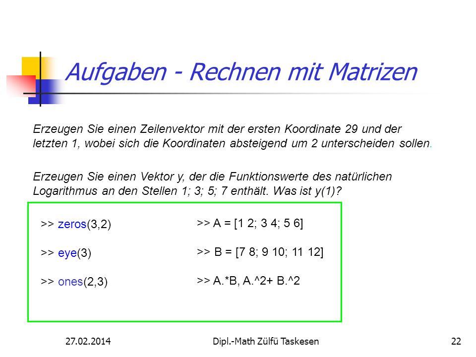27.02.2014Dipl.-Math Zülfü Taskesen22 Aufgaben - Rechnen mit Matrizen Erzeugen Sie einen Zeilenvektor mit der ersten Koordinate 29 und der letzten 1,