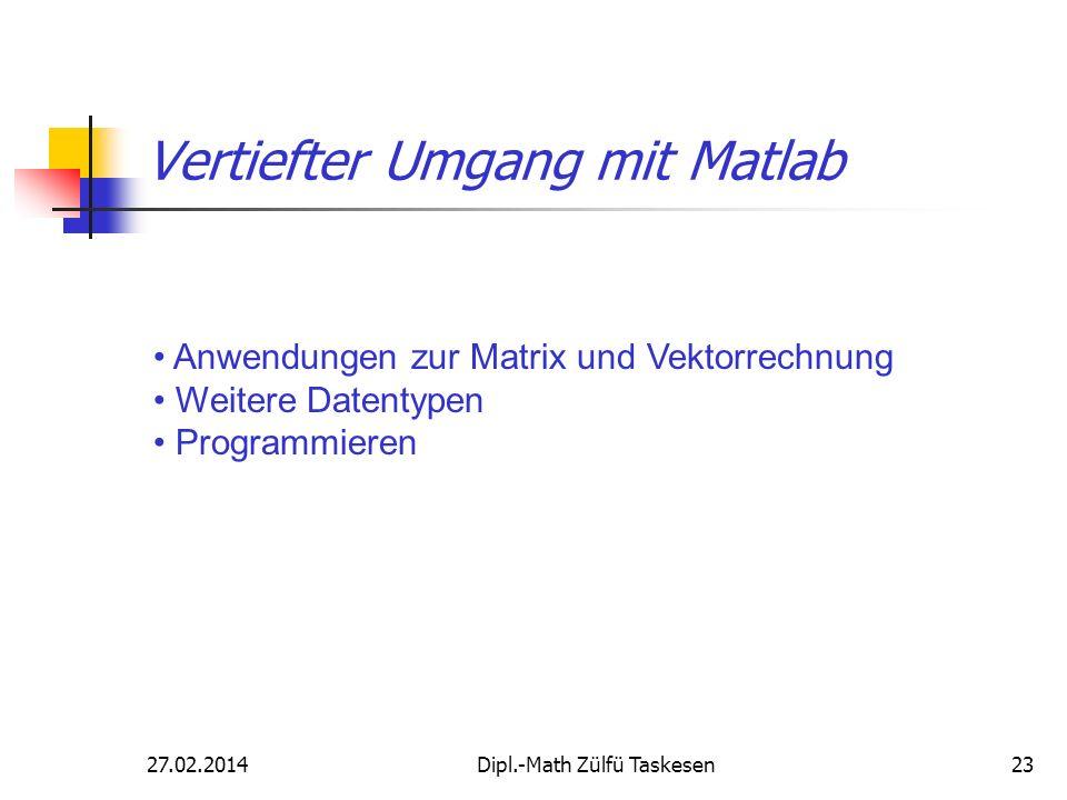 27.02.2014Dipl.-Math Zülfü Taskesen23 Vertiefter Umgang mit Matlab Anwendungen zur Matrix und Vektorrechnung Weitere Datentypen Programmieren