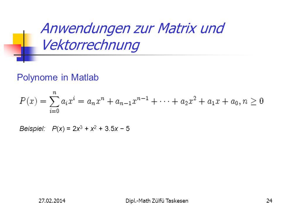 27.02.2014Dipl.-Math Zülfü Taskesen24 Anwendungen zur Matrix und Vektorrechnung Polynome in Matlab Beispiel: P(x) = 2x 3 + x 2 + 3.5x 5