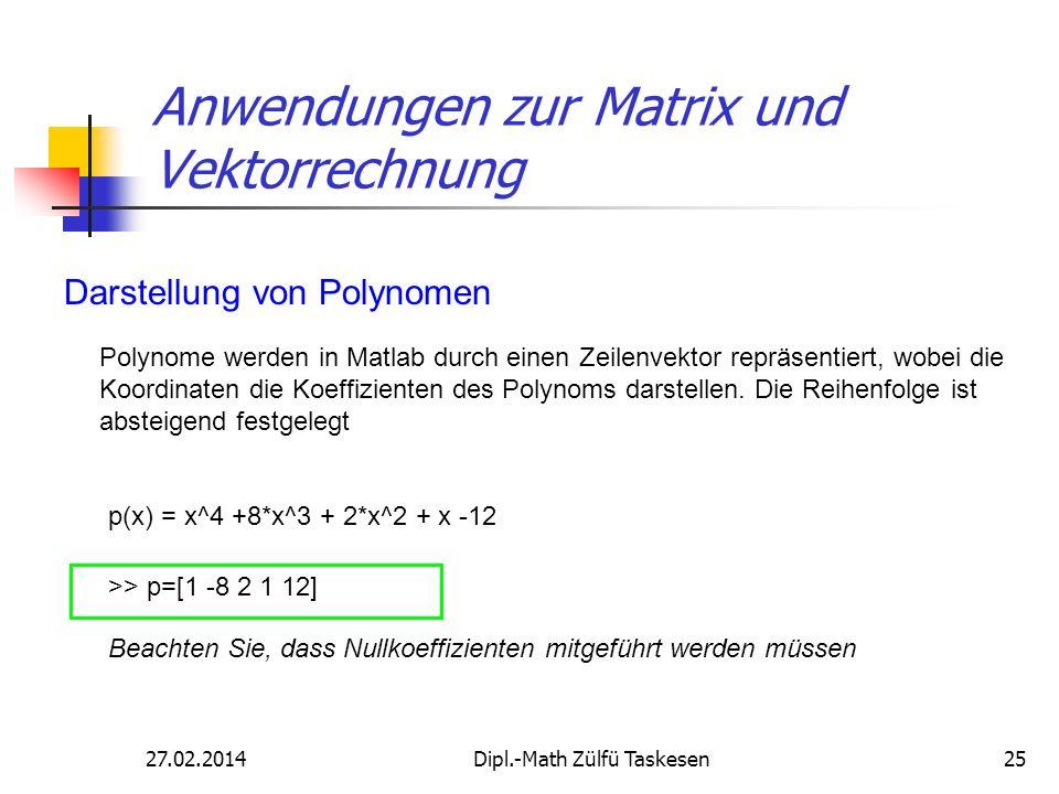 27.02.2014Dipl.-Math Zülfü Taskesen25 Anwendungen zur Matrix und Vektorrechnung Darstellung von Polynomen Polynome werden in Matlab durch einen Zeilen