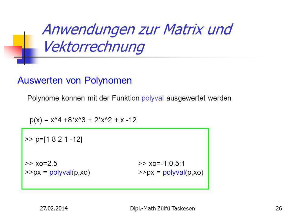 27.02.2014Dipl.-Math Zülfü Taskesen26 Anwendungen zur Matrix und Vektorrechnung Auswerten von Polynomen Polynome können mit der Funktion polyval ausge