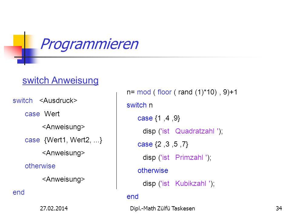 27.02.2014Dipl.-Math Zülfü Taskesen34 Programmieren switch Anweisung switch case Wert case {Wert1, Wert2,...} otherwise end n= mod ( floor ( rand (1)*