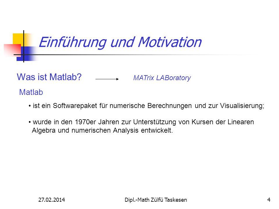 27.02.2014Dipl.-Math Zülfü Taskesen4 Einführung und Motivation Was ist Matlab? wurde in den 1970er Jahren zur Unterstützung von Kursen der Linearen Al