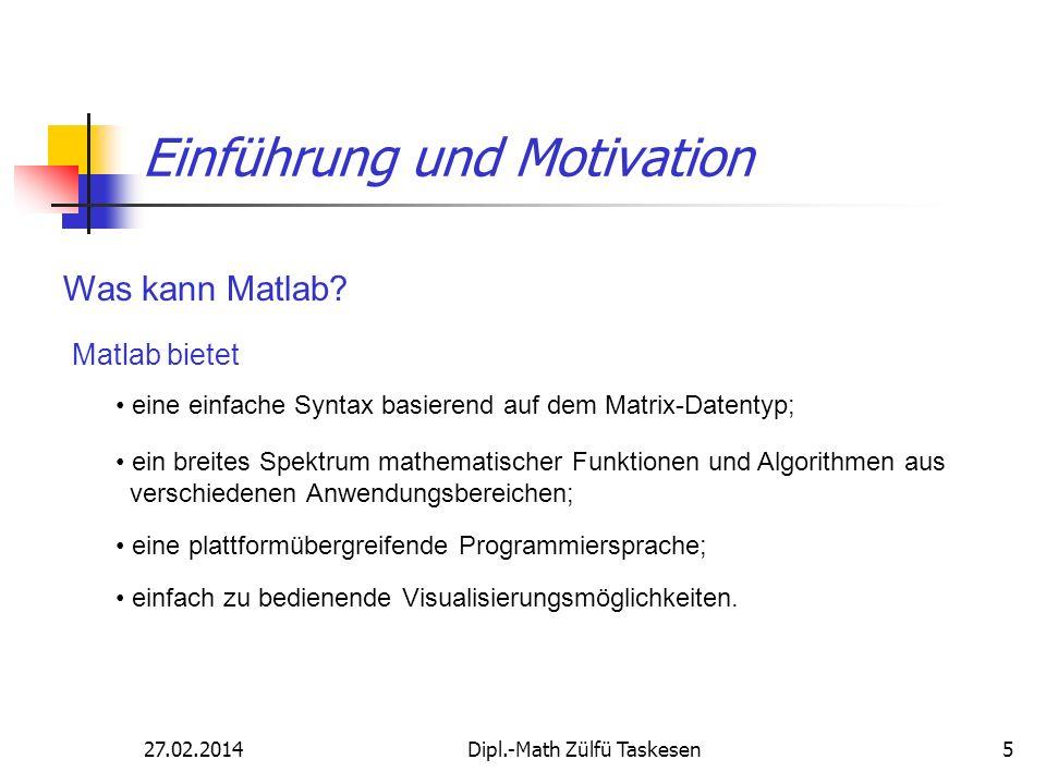 27.02.2014Dipl.-Math Zülfü Taskesen5 Einführung und Motivation Was kann Matlab? Matlab bietet eine einfache Syntax basierend auf dem Matrix-Datentyp;