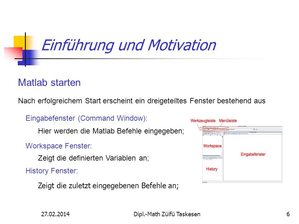 27.02.2014Dipl.-Math Zülfü Taskesen6 Einführung und Motivation Matlab starten Eingabefenster (Command Window): Hier werden die Matlab Befehle eingegeb