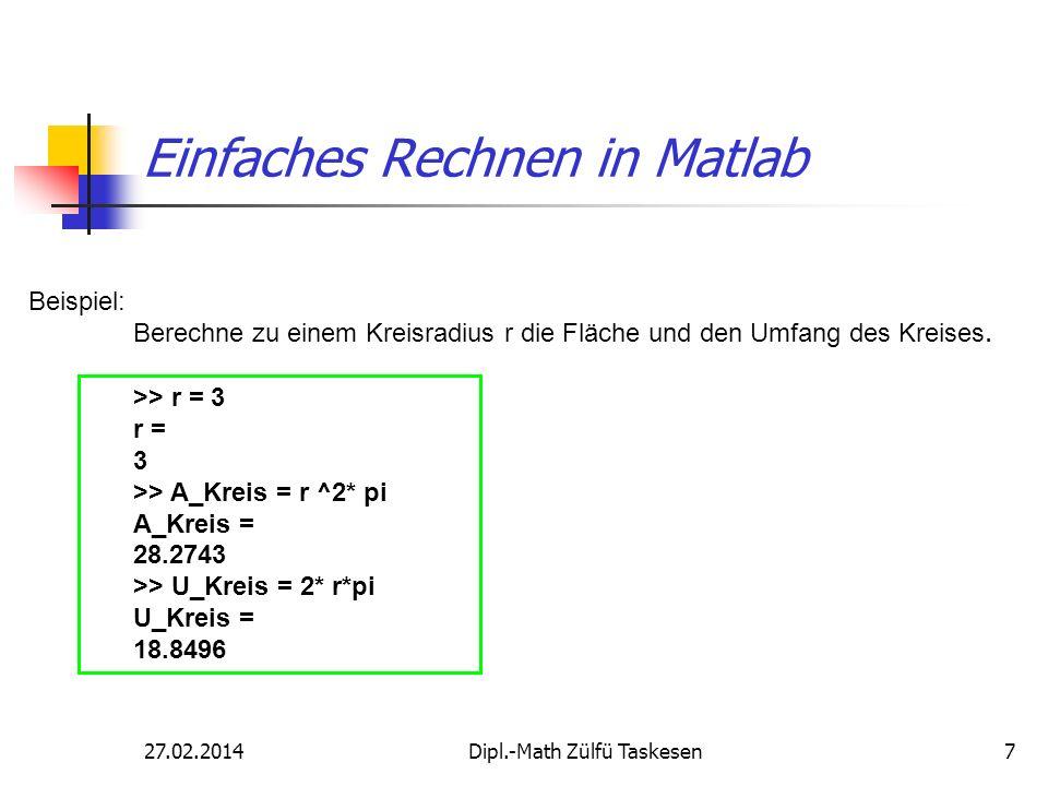27.02.2014Dipl.-Math Zülfü Taskesen7 Einfaches Rechnen in Matlab Beispiel: Berechne zu einem Kreisradius r die Fläche und den Umfang des Kreises. >> r