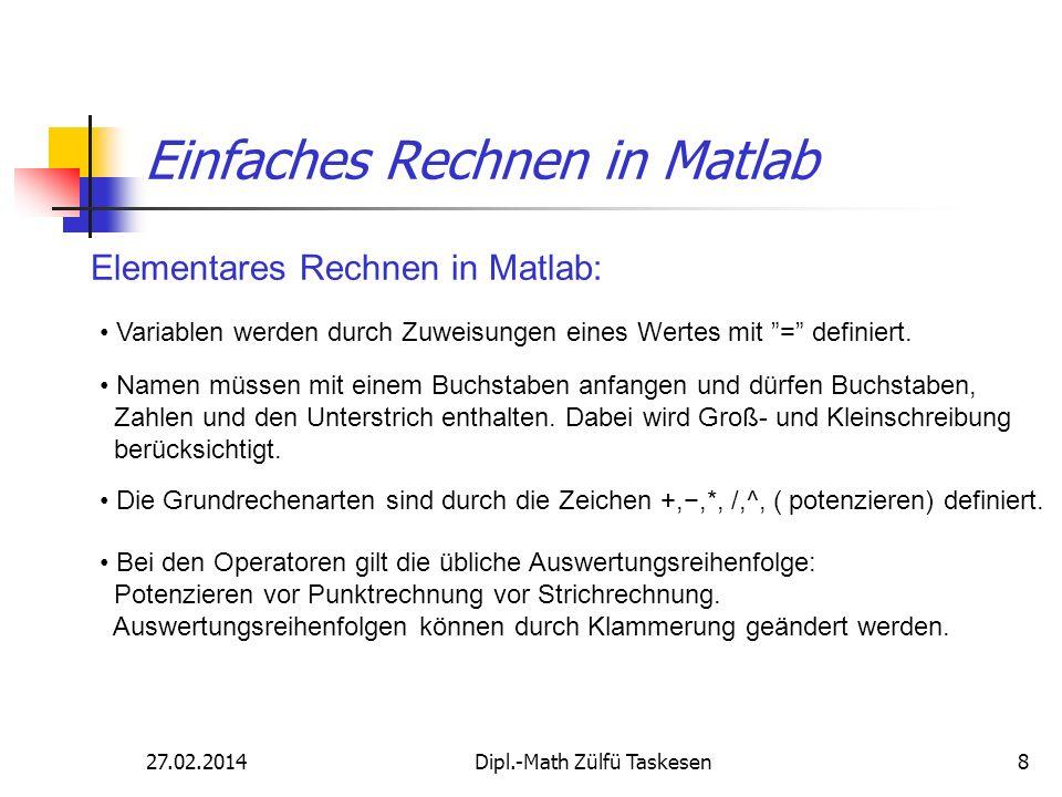 27.02.2014Dipl.-Math Zülfü Taskesen8 Einfaches Rechnen in Matlab Elementares Rechnen in Matlab: Variablen werden durch Zuweisungen eines Wertes mit =