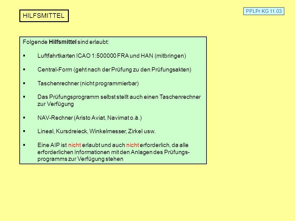 PPLPr KG 11.03 HILFSMITTEL Folgende Hilfsmittel sind erlaubt: Luftfahrtkarten ICAO 1:500000 FRA und HAN (mitbringen) Central-Form (geht nach der Prüfu