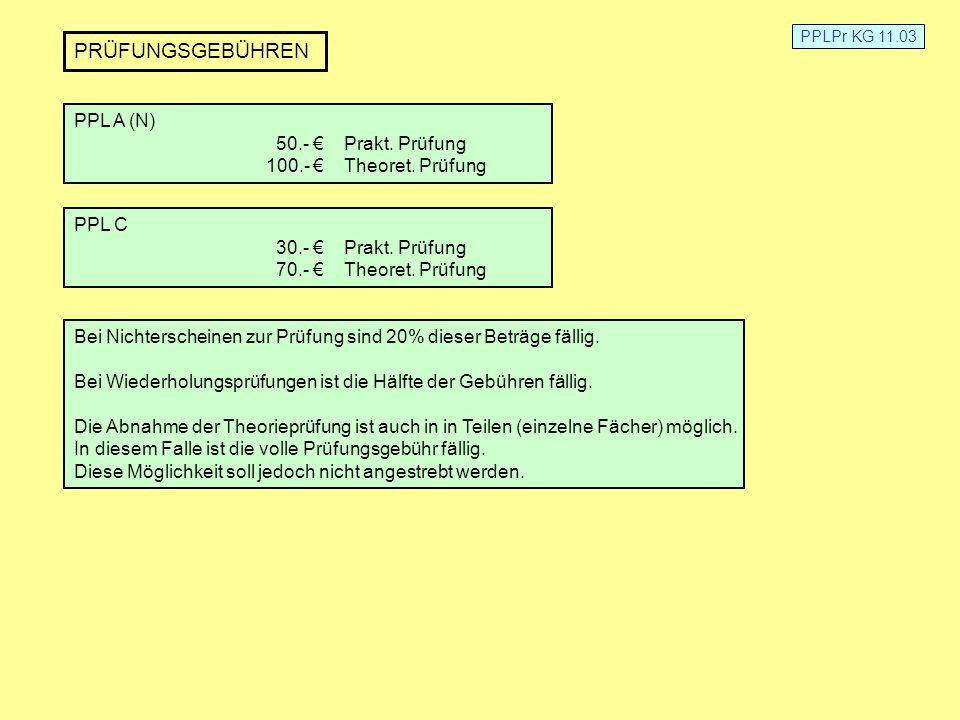 PPLPr KG 11.03 PRÜFUNGSGEBÜHREN PPL A (N) 50.- Prakt. Prüfung 100.- Theoret. Prüfung PPL C 30.- Prakt. Prüfung 70.- Theoret. Prüfung Bei Nichterschein