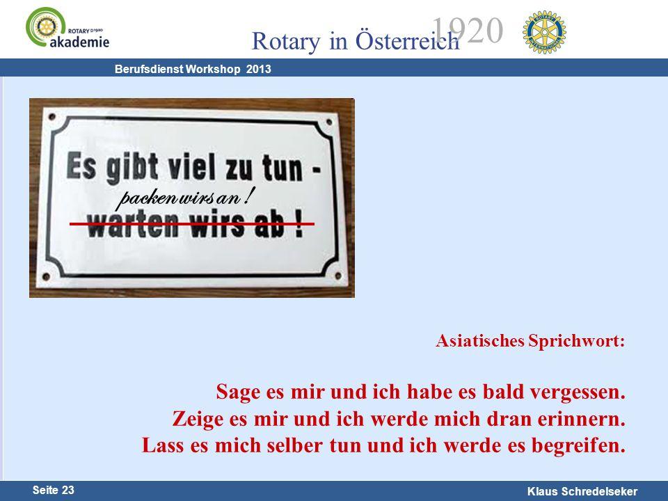 Harald Marschner Seite 23 Klaus Schredelseker Rotary in Österreich 1920 Berufsdienst Workshop 2013 packen wirs an ! Asiatisches Sprichwort: Sage es mi