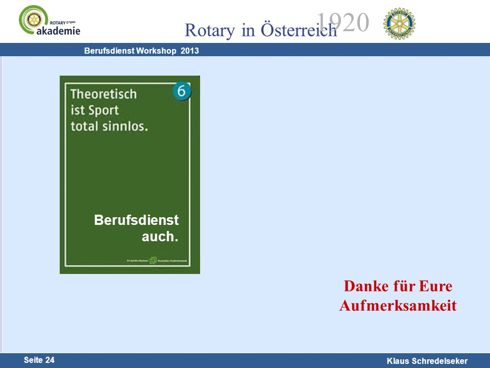 Harald Marschner Seite 24 Klaus Schredelseker Rotary in Österreich 1920 Berufsdienst Workshop 2013 Berufsdienst auch. Danke für Eure Aufmerksamkeit