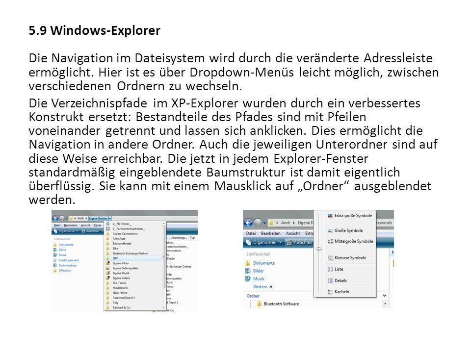 5.9 Windows-Explorer Die Navigation im Dateisystem wird durch die veränderte Adressleiste ermöglicht. Hier ist es über Dropdown-Menüs leicht möglich,