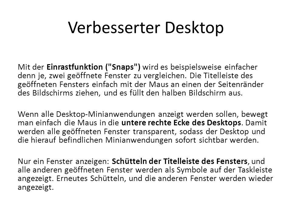 Tastenkombinationen in Windows 7 Windows-Taste + G Zeigt die Gadgets an, wenn sie von einem Fenster verdeckt sind Windows-Taste + Leertaste Alle Fenster werden transparent geschaltet/angezeigt Windows-Taste + P Die Optionen für den zweiten Monitor werden angezeigt Windows-Taste + Pos1 Alle nichtaktiven Fenster werden verkleinert oder wiederhergestellt Windows-Taste + T Cursor springt durch die Taskleiste Windows-Taste + Shift + T Cursor springt rückwärts durch die Taskleiste Windows-Taste + X Das Mobilitätscenter wird angezeigt