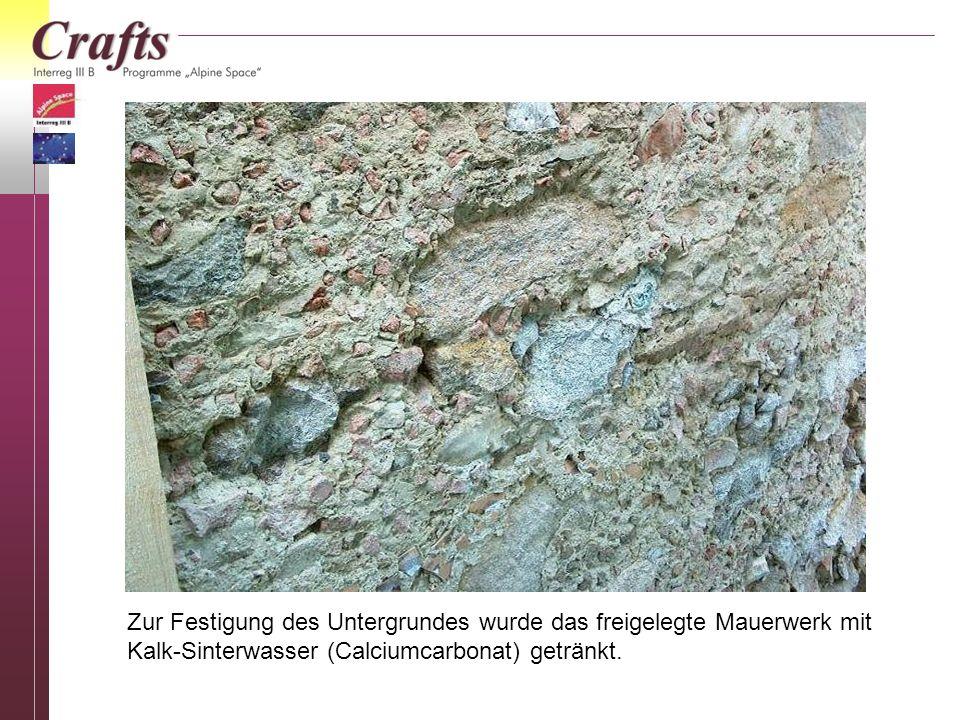 Zur Festigung des Untergrundes wurde das freigelegte Mauerwerk mit Kalk-Sinterwasser (Calciumcarbonat) getränkt.