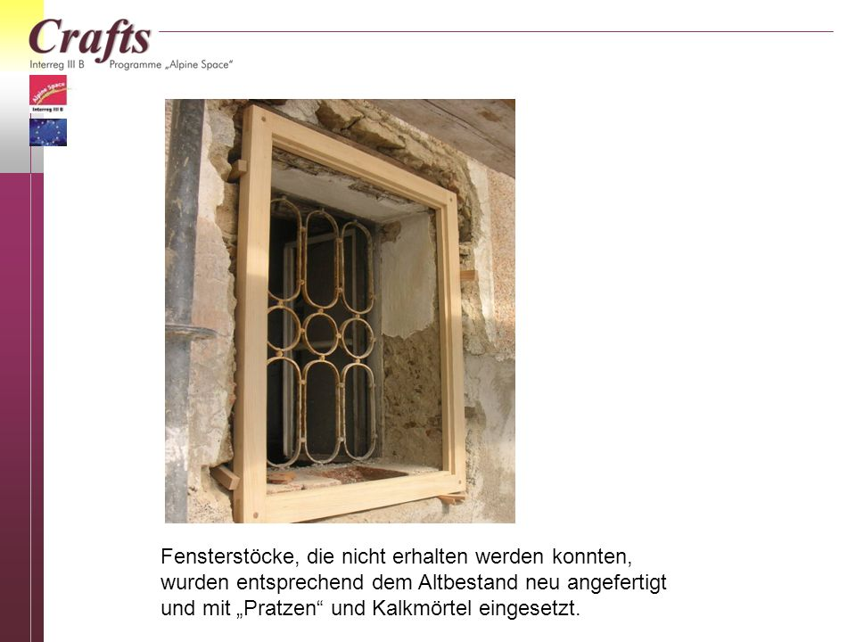 Fensterstöcke, die nicht erhalten werden konnten, wurden entsprechend dem Altbestand neu angefertigt und mit Pratzen und Kalkmörtel eingesetzt.