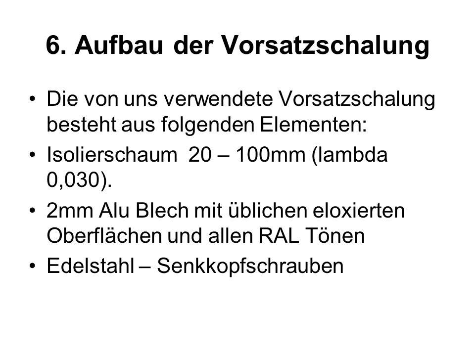 6. Aufbau der Vorsatzschalung Die von uns verwendete Vorsatzschalung besteht aus folgenden Elementen: Isolierschaum 20 – 100mm (lambda 0,030). 2mm Alu