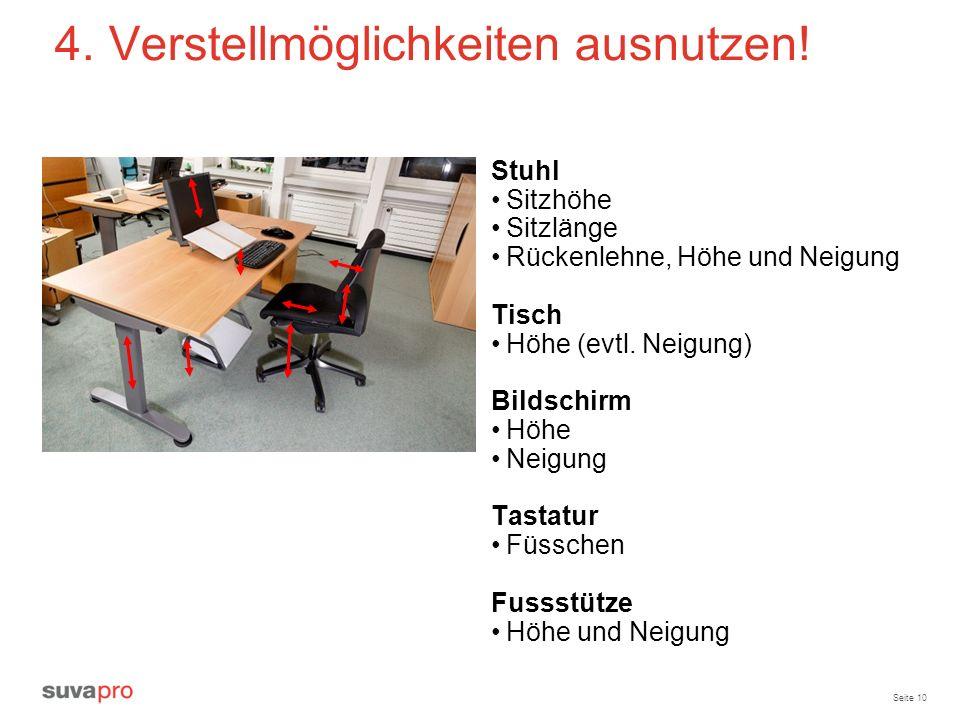 Seite 10 4. Verstellmöglichkeiten ausnutzen! Stuhl Sitzhöhe Sitzlänge Rückenlehne, Höhe und Neigung Tisch Höhe (evtl. Neigung) Bildschirm Höhe Neigung
