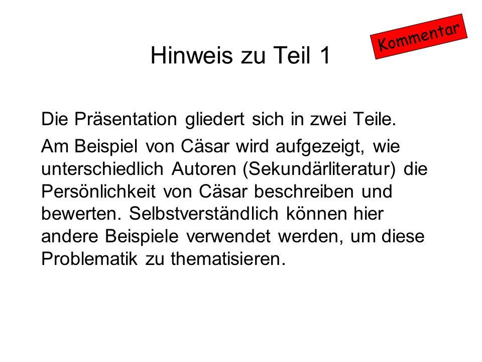 Hinweis zu Teil 1 Die Präsentation gliedert sich in zwei Teile. Am Beispiel von Cäsar wird aufgezeigt, wie unterschiedlich Autoren (Sekundärliteratur)