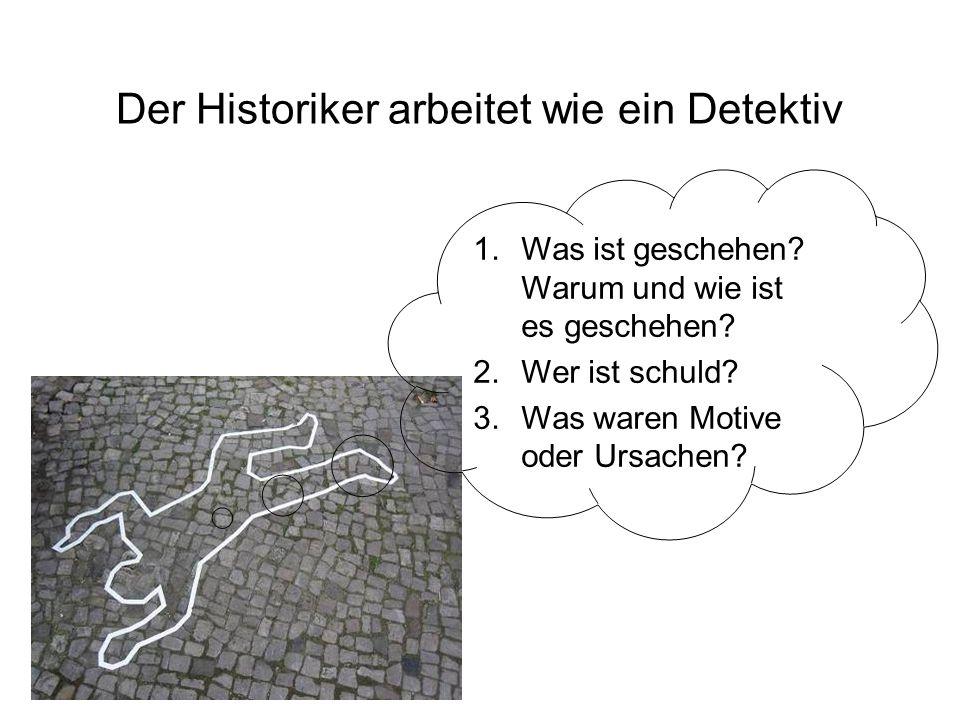 Der Historiker arbeitet wie ein Detektiv 1.Was ist geschehen? Warum und wie ist es geschehen? 2.Wer ist schuld? 3.Was waren Motive oder Ursachen?