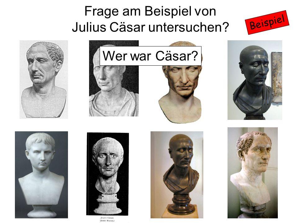 Beispiel Frage am Beispiel von Julius Cäsar untersuchen? Wer war Cäsar?