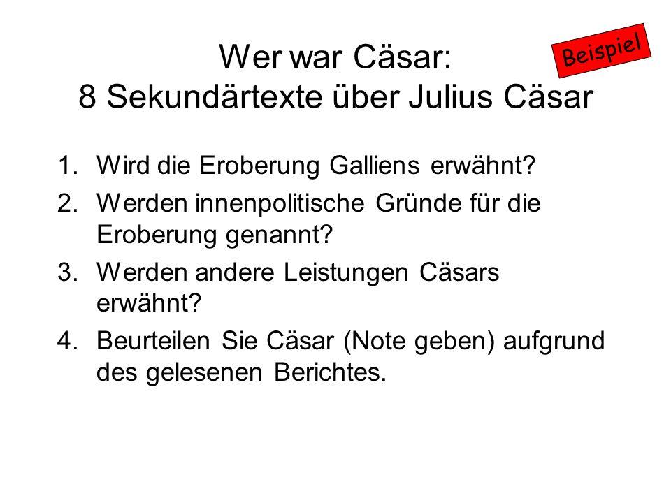 Wer war Cäsar: 8 Sekundärtexte über Julius Cäsar 1.Wird die Eroberung Galliens erwähnt? 2.Werden innenpolitische Gründe für die Eroberung genannt? 3.W