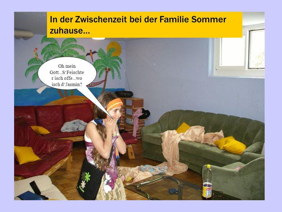 In der Zwischenzeit bei der Familie Sommer zuhause... Oh mein Gott...SFeischte r isch offe...wo isch dJasmin?