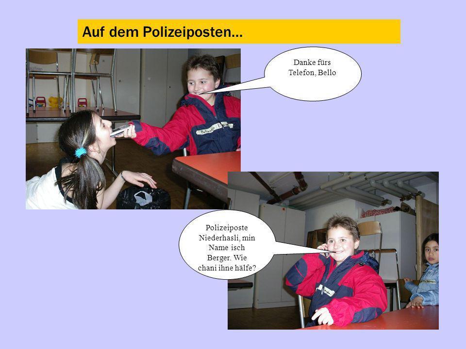 Auf dem Polizeiposten... Danke fürs Telefon, Bello Polizeiposte Niederhasli, min Name isch Berger. Wie chani ihne hälfe?