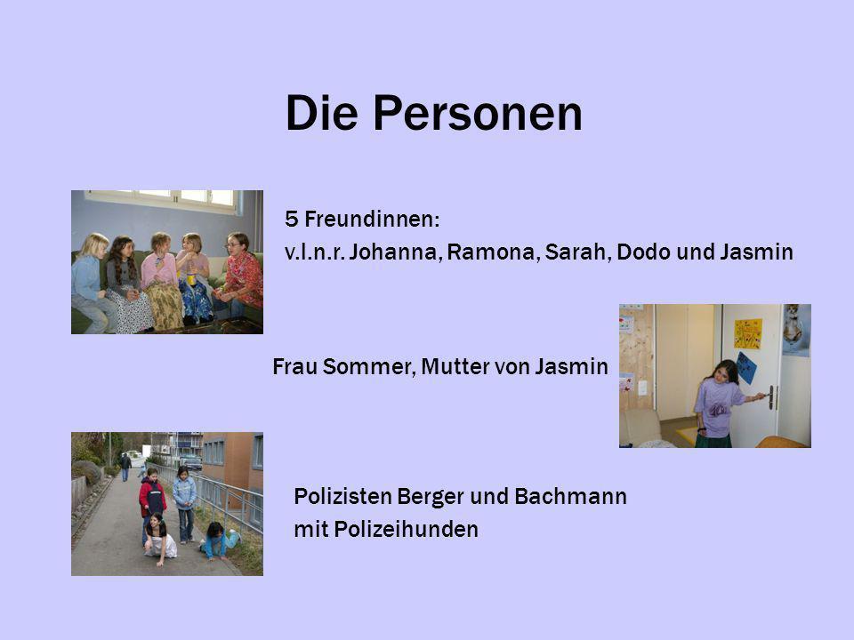 Die Personen 5 Freundinnen: v.l.n.r. Johanna, Ramona, Sarah, Dodo und Jasmin Frau Sommer, Mutter von Jasmin Polizisten Berger und Bachmann mit Polizei