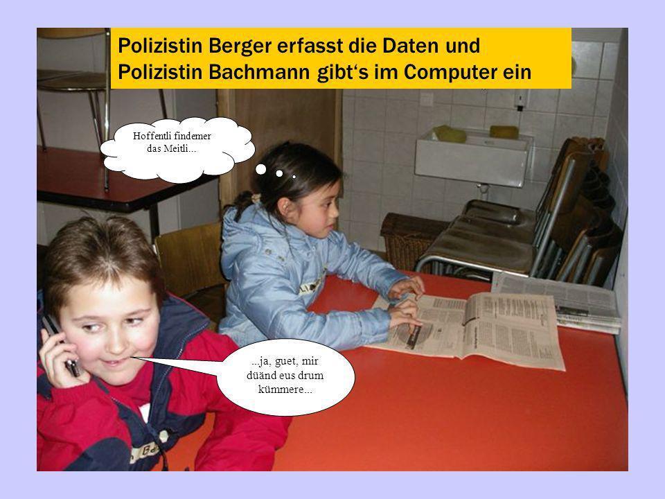 Polizistin Berger erfasst die Daten und Polizistin Bachmann gibts im Computer ein...ja, guet, mir düänd eus drum kümmere... Hoffentli findemer das Mei