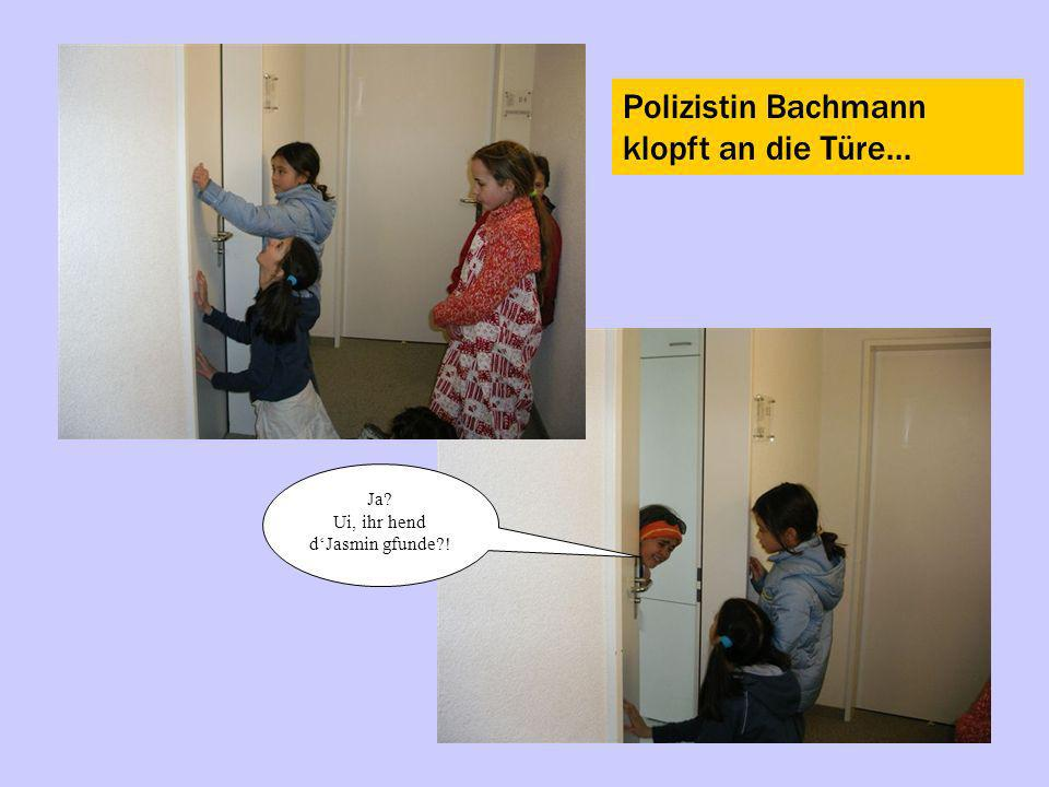 Polizistin Bachmann klopft an die Türe... Ja? Ui, ihr hend dJasmin gfunde?!